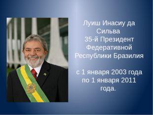 Луиш Инасиу да Сильва 35-й Президент Федеративной Республики Бразилия с 1 янв