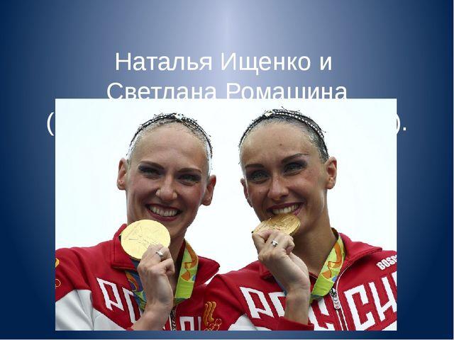 Наталья Ищенко и Светлана Ромашина (синхронное плавание, дуэты).