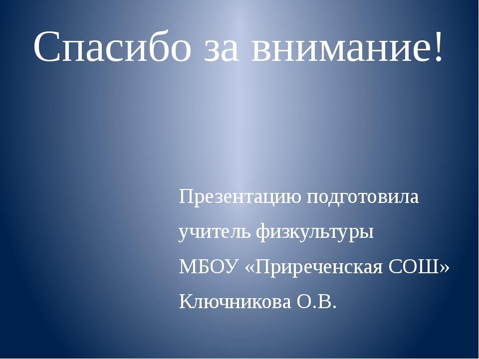 Спасибо за внимание! Презентацию подготовила учитель физкультуры МБОУ «Приреч...