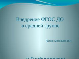 Внедрение ФГОС ДО в средней группе Автор: Москвина И.Н. с.Горбуновское, 2015