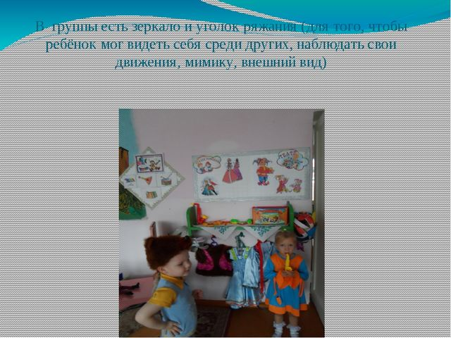 В группы есть зеркало и уголок ряжания (для того, чтобы ребёнок мог видеть се...
