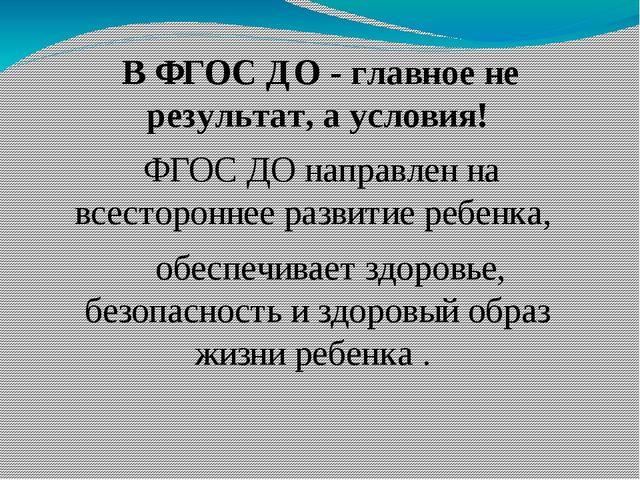 В ФГОС ДО - главное не результат, а условия! ФГОС ДО направлен на всесторонн...