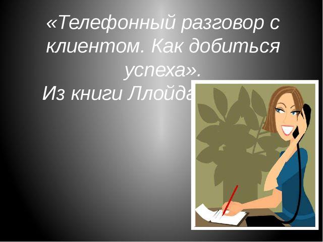 «Телефонный разговор с клиентом. Как добиться успеха». Из книги Ллойда К. Финча