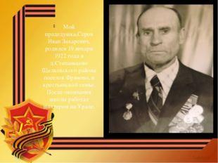 Мой прадедушка,Серов Иван Захарович, родился 19 января 1922 года в д.Степаньк