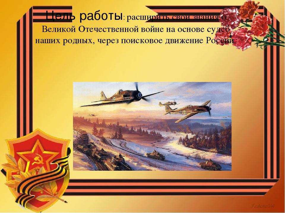 Цель работы: расширить свои знания о Великой Отечественной войне на основе су...