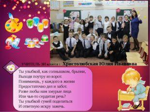УЧИТЕЛЬ 3И класса : Христолюбская Юлия Ивановна Ты улыбкой, как солнышком, б