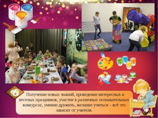 Получение новых знаний, проведение интересных и веселых праздников, участие