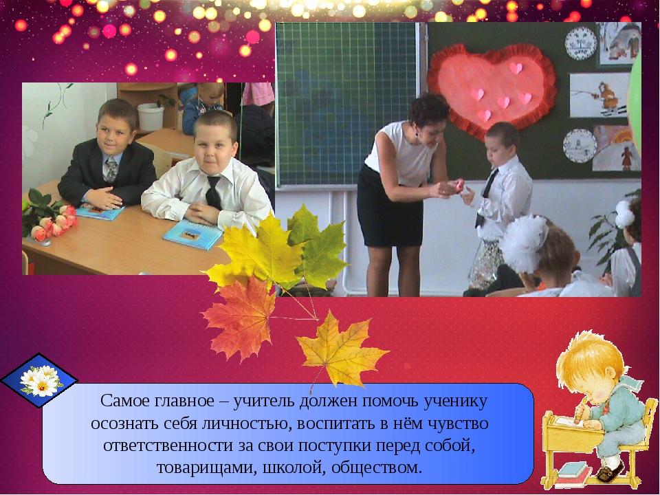Самое главное – учитель должен помочь ученику осознать себя личностью, воспи...
