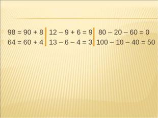 98 = 90 + 8 12 – 9 + 6 = 9 80 – 20 – 60 = 0 64 = 60 + 4 13 – 6 – 4 = 3 100 –