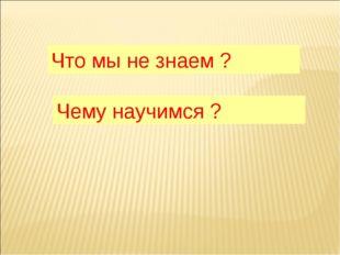Что мы не знаем ? Чему научимся ?