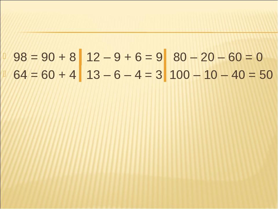 98 = 90 + 8 12 – 9 + 6 = 9 80 – 20 – 60 = 0 64 = 60 + 4 13 – 6 – 4 = 3 100 –...