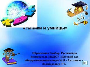 «Умники и умницы» Ибрагимова Гамбар Рустямовна воспитатель МБДОУ «Детский сад