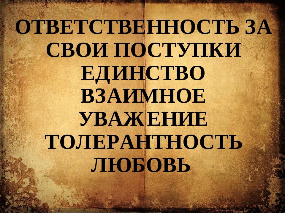 ОТВЕТСТВЕННОСТЬ ЗА СВОИ ПОСТУПКИ ЕДИНСТВО ВЗАИМНОЕ УВАЖЕНИЕ ТОЛЕРАНТНОСТЬ ЛЮБ...