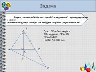 А В С Е D K Дано: ВЕ – биссектриса, АD- медиана, BE AD, BE=AD=208. Найти: AB,