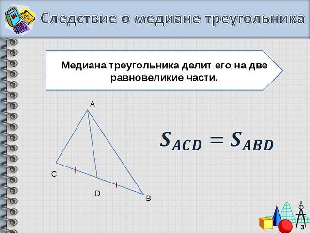 * Медиана треугольника делит его на две равновеликие части. A B D С