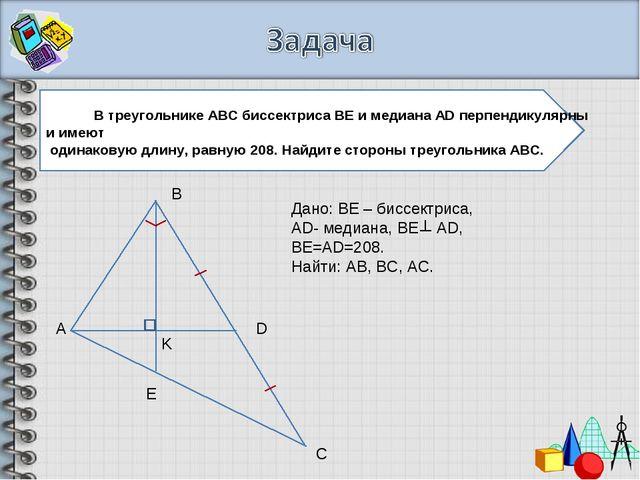 А В С Е D K Дано: ВЕ – биссектриса, АD- медиана, BE AD, BE=AD=208. Найти: AB,...