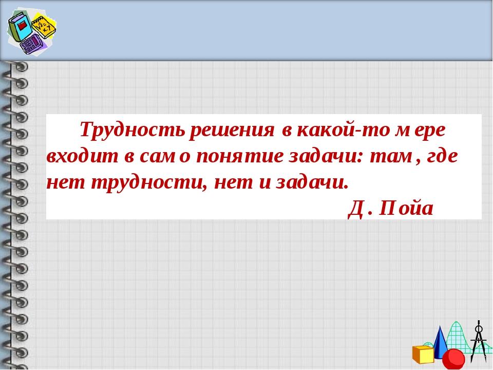 Трудность решения в какой-то мере входит в само понятие задачи: там, где не...
