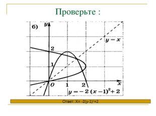 Проверьте : Ответ: X= -2(y-1)2+2