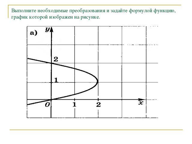 Выполните необходимые преобразования и задайте формулой функцию, график котор...