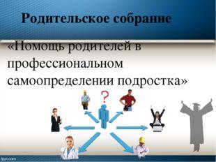 Родительское собрание «Помощь родителей в профессиональном самоопределении по