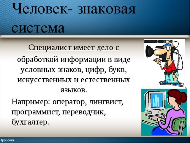 Человек- знаковая система Специалист имеет дело с обработкой информации в вид...