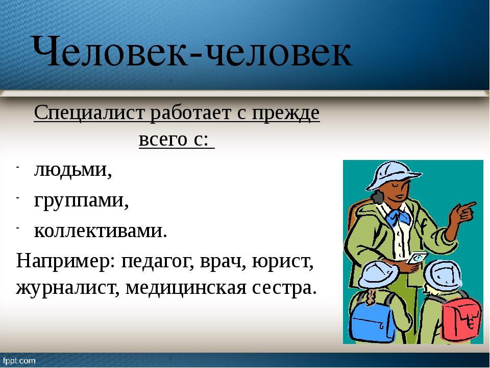 Человек-человек Специалист работает с прежде всего с: людьми, группами, колле...