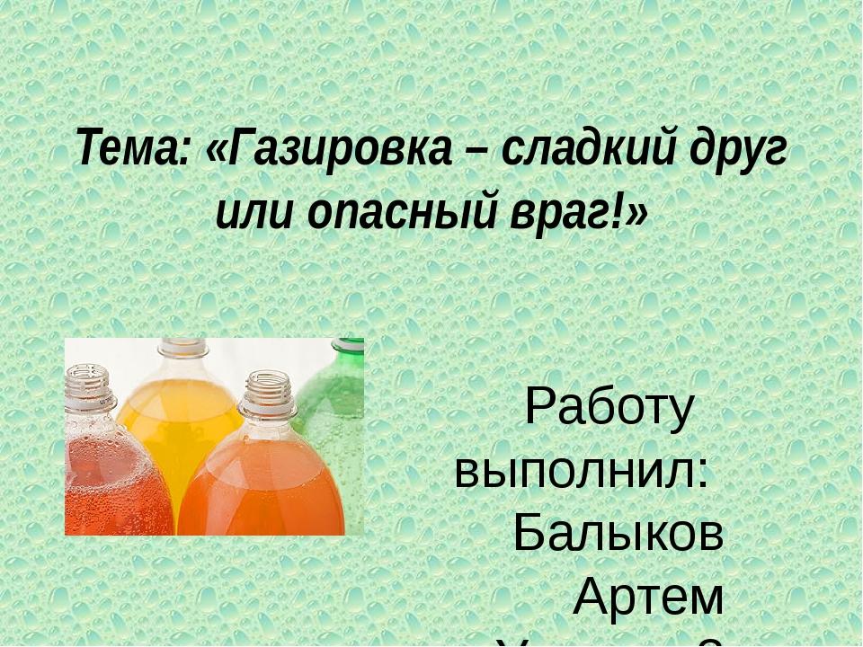 Тема: «Газировка – сладкий друг или опасный враг!» Работу выполнил: Балыков А...