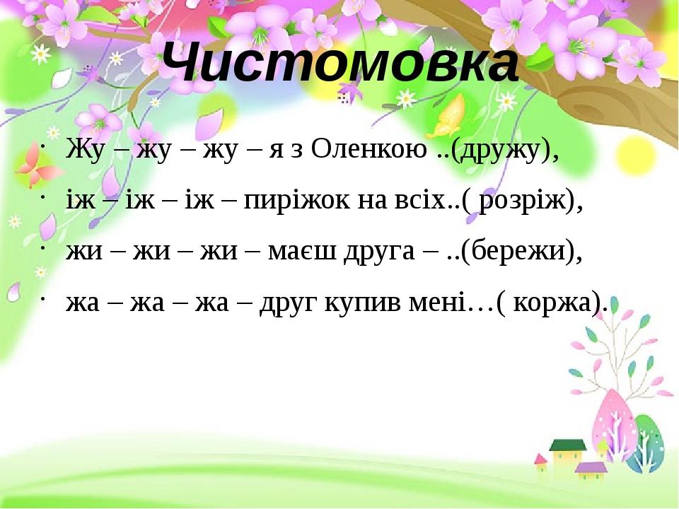 Чистомовка Жу – жу – жу – я з Оленкою ..(дружу), іж – іж – іж – пиріжок на вс...
