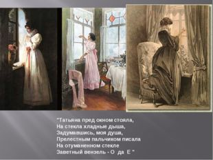 """Татьяна пред окном стояла, На стекла хладные дыша, Задумавшись, моя душа, Пр"