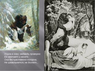 Упала в снег; медведь проворно Ее хватает и несет; Она бесчувственно-покорна,