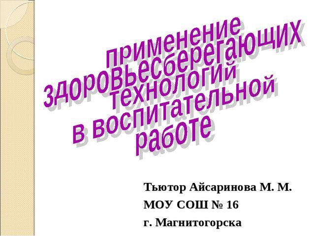 Тьютор Айсаринова М. М. МОУ СОШ № 16 г. Магнитогорска