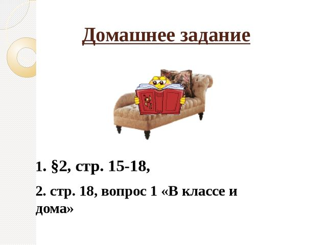 Домашнее задание 1. §2, стр. 15-18, 2. стр. 18, вопрос 1 «В классе и дома»