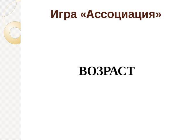 Игра «Ассоциация» ВОЗРАСТ