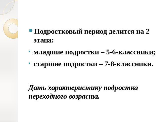 Подростковый период делится на 2 этапа: младшие подростки – 5-6-классники; с...