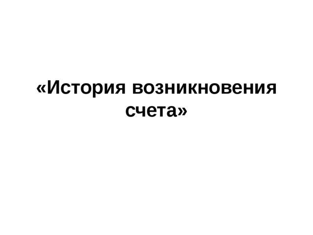 «История возникновения счета»