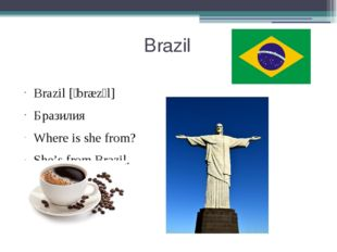 Brazil Brazil [ˈbræzɪl] Бразилия Where is she from? She's from Brazil.