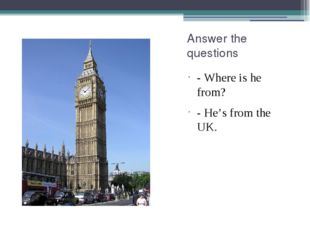Answer the questions - Where is he from? - He's from the UK.
