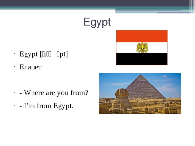 Egypt Egypt [ˈiːʤɪpt] Египет - Where are you from? - I'm from Egypt.