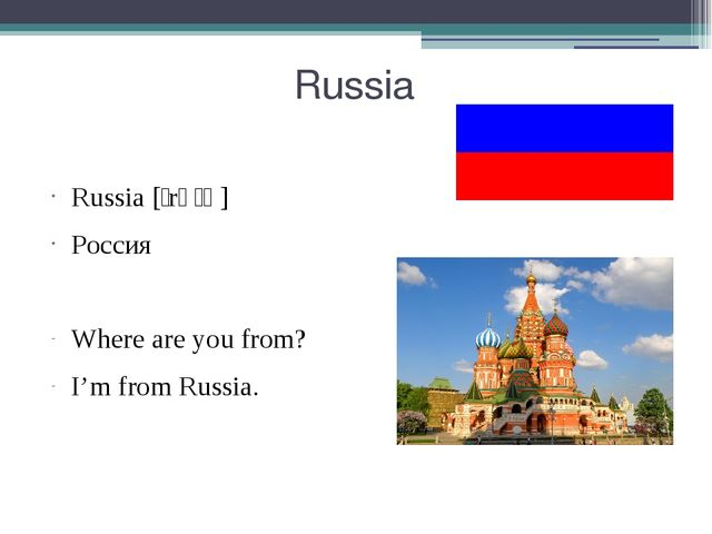 Russia Russia [ˈrʌʃə] Россия Where are you from? I'm from Russia.