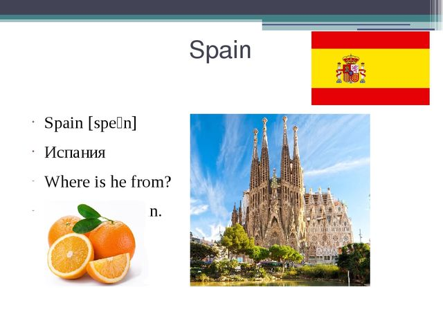 Spain Spain [speɪn] Испания Where is he from? He's from Spain.