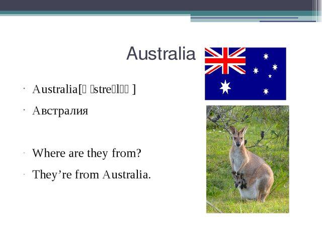 Australia Australia[ɒˈstreɪlɪə] Австралия Where are they from? They're from A...