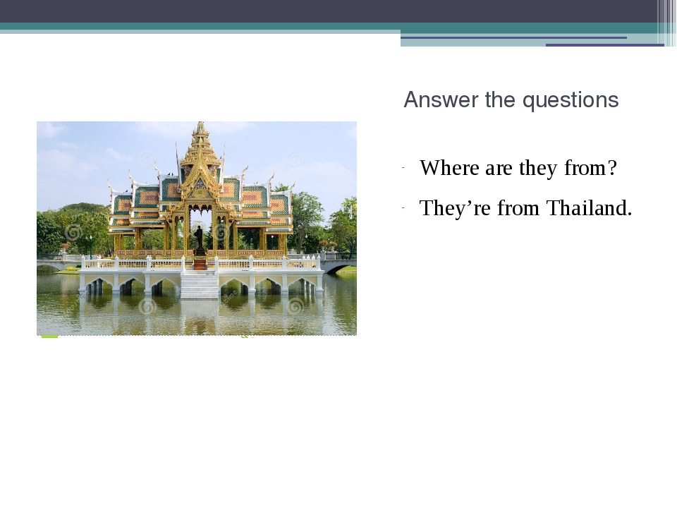 Answer the questions Where are they from? They're from Thailand.