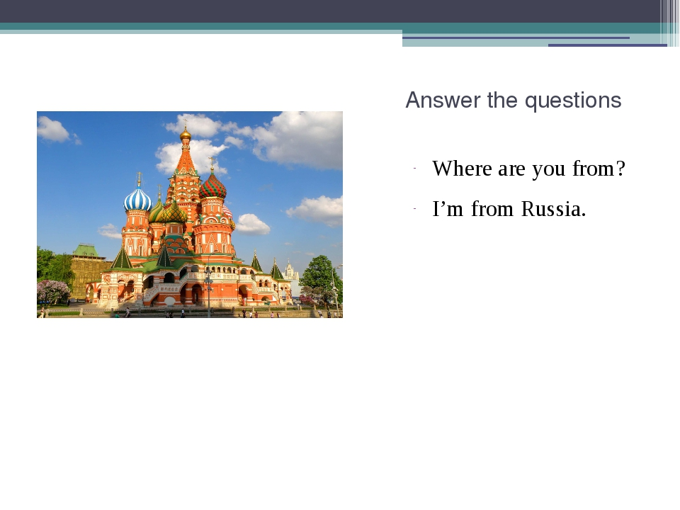 Answer the questions Where are you from? I'm from Russia.
