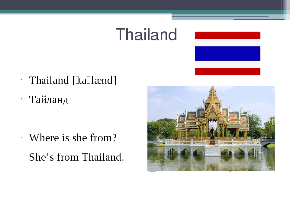 Thailand Thailand [ˈtaɪlænd] Тайланд Where is she from? She's from Thailand.