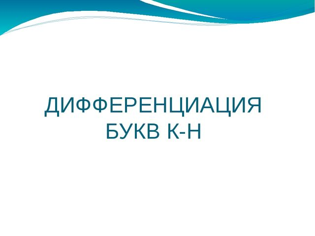 ДИФФЕРЕНЦИАЦИЯ БУКВ К-Н