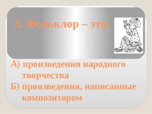 3. Фольклор – это: А) произведения народного творчества Б) произведения, нап