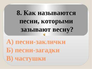 А) песни-заклички Б) песни-загадки В) частушки 8. Как называются песни, кото