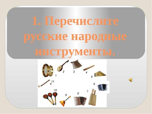 1. Перечислите русские народные инструменты.
