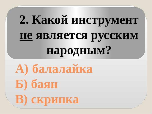 А) балалайка Б) баян В) скрипка 2. Какой инструмент не является русским наро...