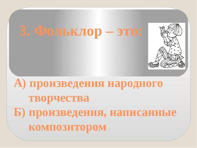 3. Фольклор – это: А) произведения народного творчества Б) произведения, нап...